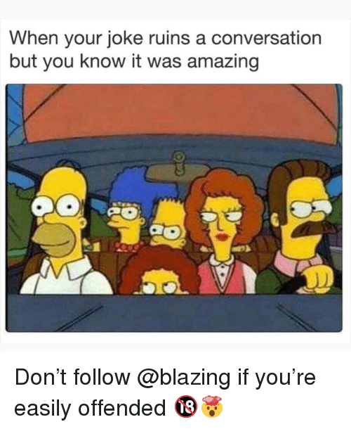 Memes, Amazing, and 🤖: When your joke ruins a conversation  but you know it was amazing Don't follow @blazing if you're easily offended 🔞🤯