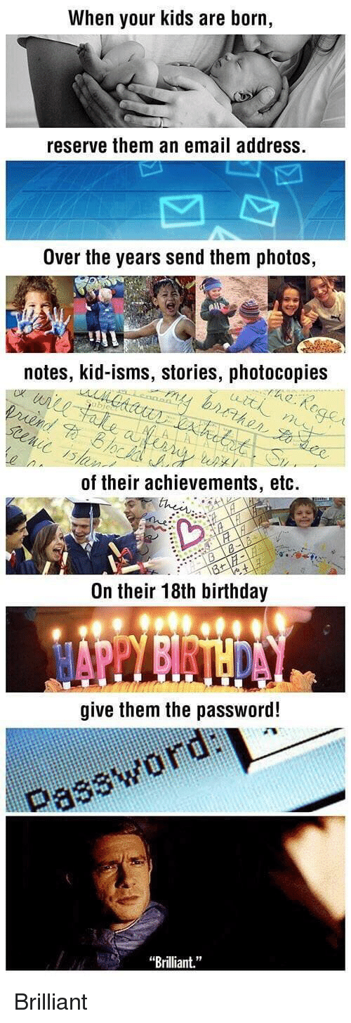 """Birthday, Email, and Kids: When your kids are born,  reserve them an email address.  Over the years send them photos,  notes, kid-isms, stories, photocopies  bie  up./  ,  of their achievements, etc.  On their 18th birthday  give them the password!  Password ai  """"Brilliant."""" <p>Brilliant</p>"""