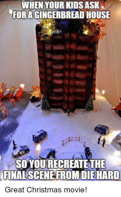 Christmas Movie: WHEN YOUR KIDS ASK  FOR A GINGERBREAD HOUSE  SOYOU RECREATE THE  FINAL SCENEFROMDIE HARD Great Christmas movie!