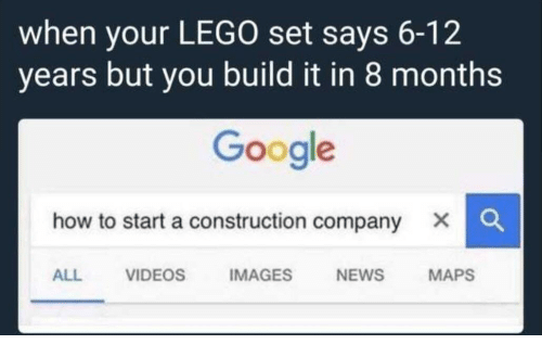 how to start a: when your LEGO set says 6-12  years but you build it in 8 months  Google  how to start a construction company X C  ALL VIDEOS IMAGES NEWS MAPS