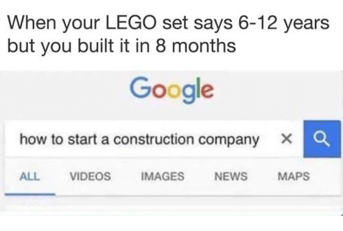 how to start a: When your LEGO set says 6-12 years  but you built it in 8 months  Google  how to start a construction company  x C  ALL VIDEOS IMAGES NEWS MAPS