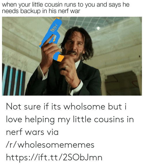 backup: when your little cousin runs to you and says he  needs backup in his nerf war  Nerf Not sure if its wholsome but i love helping my little cousins in nerf wars via /r/wholesomememes https://ift.tt/2SObJmn