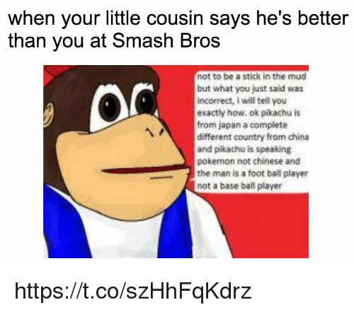 foot ball: when your little cousin says he's better  than you at Smash Bros  not to be a stick in the mud  but what you just said was  incorrect, i will tell you  exactly how, ok pikachu is  from japan a complete  different country from china  and pikachu is speaking  pokemon not chinese and  the man is a foot ball player  not a base ball player https://t.co/szHhFqKdrz