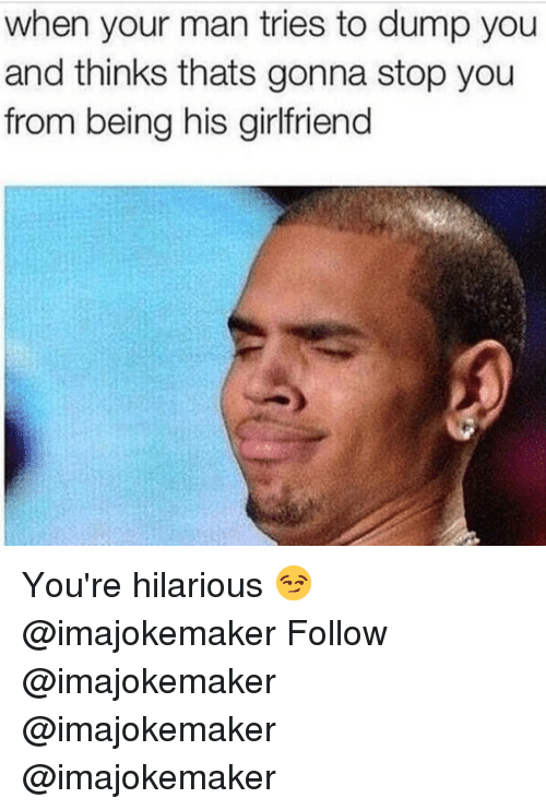 Memes, Girlfriend, and Hilarious: when your man tries to dump you  and thinks thats gonna stop you  from being his girlfriend You're hilarious 😏 @imajokemaker Follow @imajokemaker @imajokemaker @imajokemaker