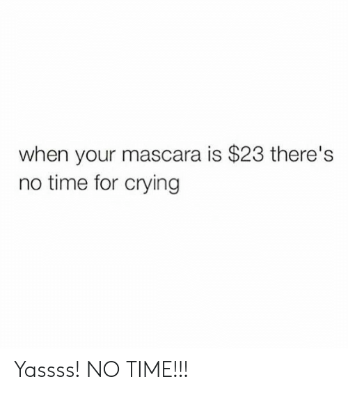 Crying, Time, and For: when your mascara is $23 there's  no time for crying Yassss! NO TIME!!!