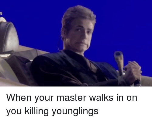 younglings: When your master walks in on you killing younglings