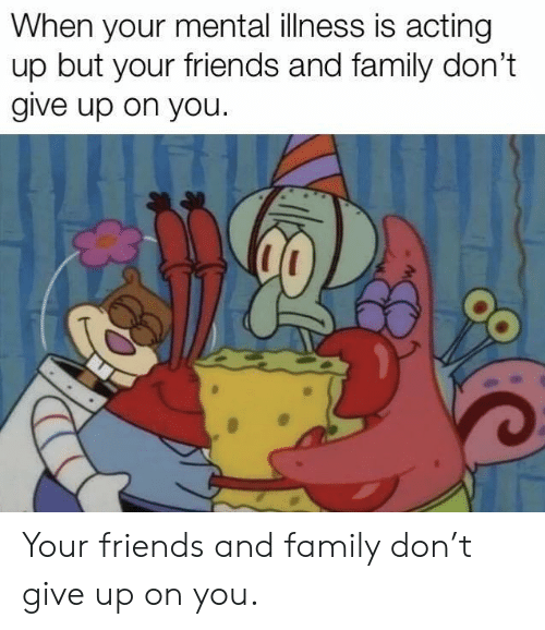 Family, Friends, and Acting: When your mental illness is acting  up but your friends and family don't  give up on you. Your friends and family don't give up on you.