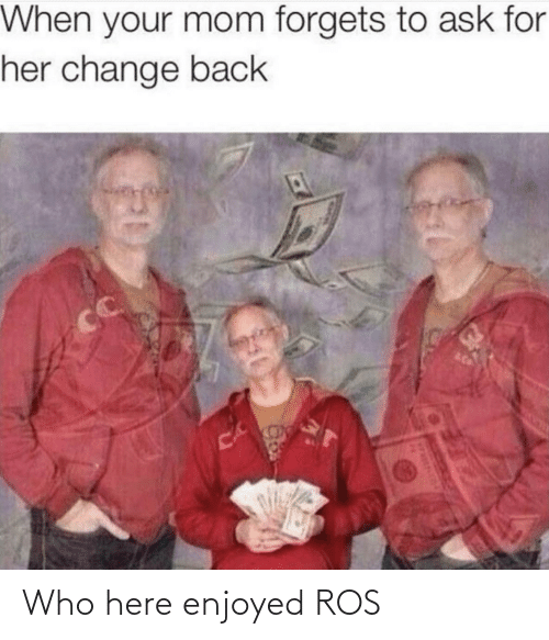 When Your: When your mom forgets to ask for  her change back  CC  CA Who here enjoyed ROS
