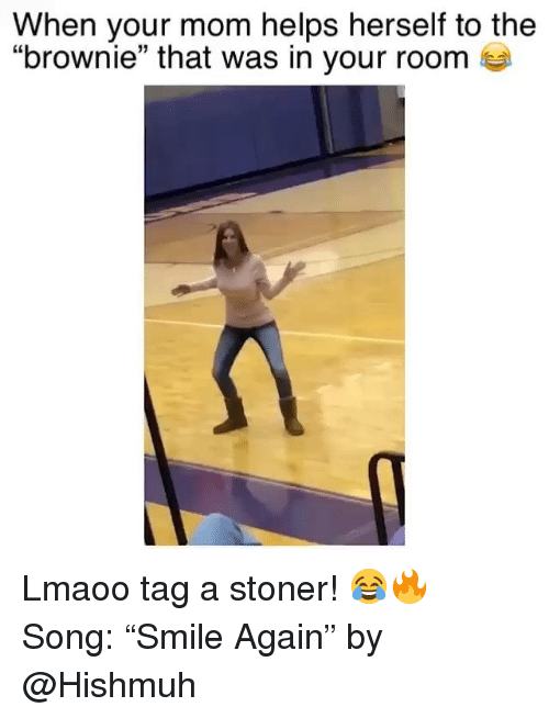 """Funny, Helps, and Mom: When your mom helps herself to the  """"brownie"""" that was in your room Lmaoo tag a stoner! 😂🔥 Song: """"Smile Again"""" by @Hishmuh"""