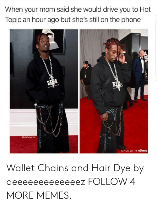 Hot Topic: When your mom said she would drive you to Hot  Topic an hour ago but she's still on the phone  P  @dabmoms  MADE WITH MOMUS Wallet Chains and Hair Dye by deeeeeeeeeeeeez FOLLOW 4 MORE MEMES.
