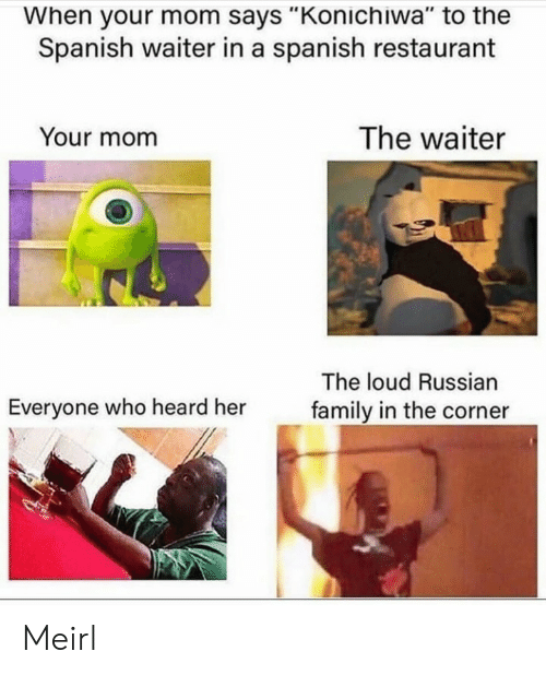 """Corner: When your mom says """"Konichiwa"""" to the  Spanish waiter in a spanish restaurant  The waiter  Your mom  The loud Russian  Everyone who heard her  family in the corner Meirl"""