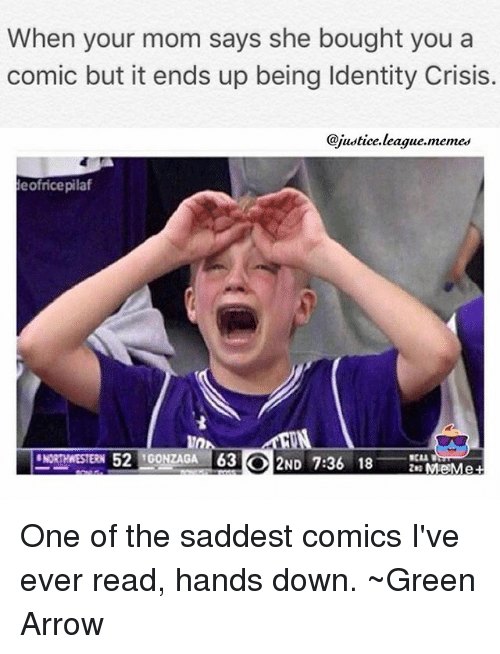 League Meme: When your mom says she bought you a  comic but it ends up being ldentity Crisis.  @justice league meme  eofricepilaf  NORTHWESTERN 52  GONZAGA 63 ND  7:36 18  Me Me One of the saddest comics I've ever read, hands down. ~Green Arrow