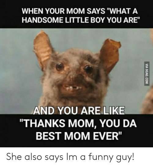 """Best Mom Ever: WHEN YOUR MOM SAYS """"WHAT A  HANDSOME LITTLE BOY YOU ARE""""  AND YOU ARE LIKE  THANKS MOM, YOU DA  BEST MOM EVER"""" She also says Im a funny guy!"""