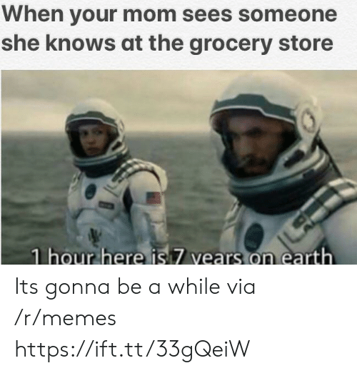 Memes, She Knows, and Earth: When your mom sees someone  she knows at the grocery store  1 hour here is 7 vears on earth Its gonna be a while via /r/memes https://ift.tt/33gQeiW