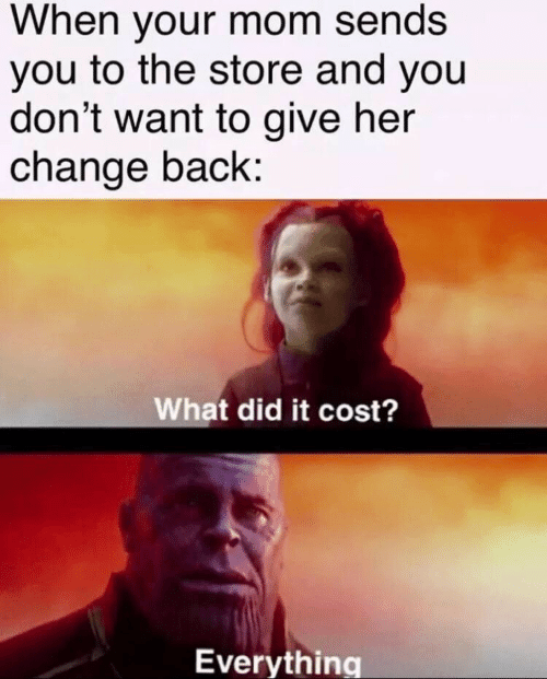 Change, Mom, and Back: When your mom sends  you to the store and you  don't want to give her  change back:  What did it cost?  Everything
