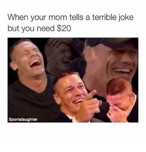 terrible joke: When your mom tells a terrible joke  but you need $20  Sportslaughter