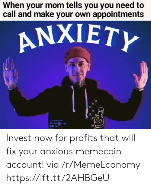 Profits: When your mom tells you you need to  call and make your own appointments  ΑNΧΙΕΤY  TIRE Invest now for profits that will fix your anxious memecoin account! via /r/MemeEconomy https://ift.tt/2AHBGeU