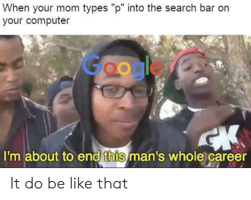 "Be Like, Google, and Computer: When your mom types ""p"" into the search bar orn  your computer  Google  I'm about to end this man's whole career It do be like that"