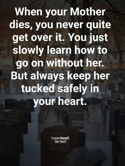 Love, Memes, and Heart: When your Mother  dies, you never quite  get over it. You just  slowly learn how to  go on without her.  But always keep her  tucked safely in  your heart.  I Love Myself  Do You?