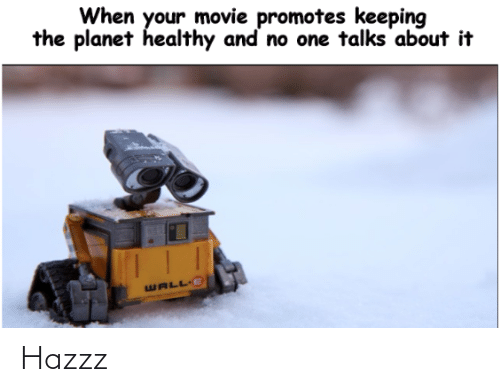Keeping: When your movie promotes keeping  the planet healthy and no one talks about it  WALL E Hazzz