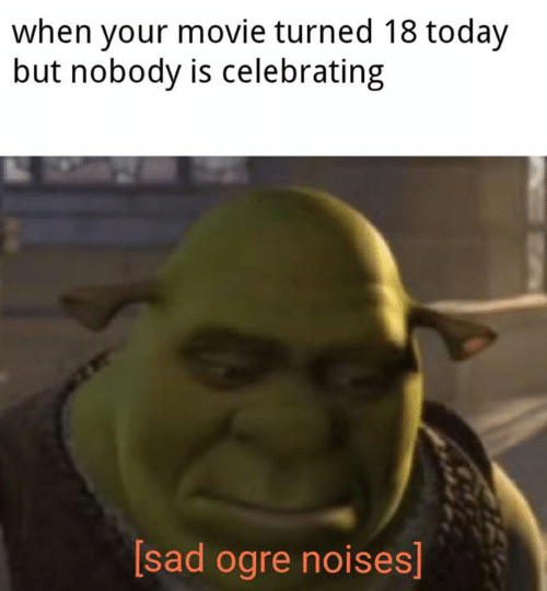Movie, Today, and Sad: when your movie turned 18 today  but nobody is celebrating  [sad ogre noises]