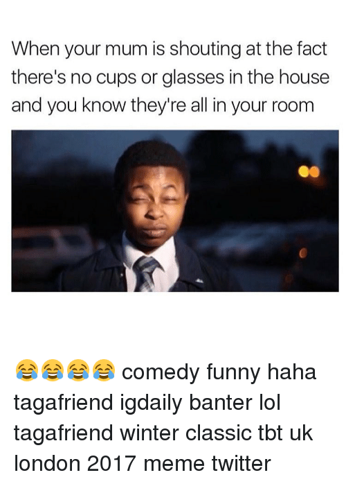 Memes Twitter: When your mum is shouting at the fact  there's no cups or glasses in the house  and you know they're all in your room 😂😂😂😂 comedy funny haha tagafriend igdaily banter lol tagafriend winter classic tbt uk london 2017 meme twitter