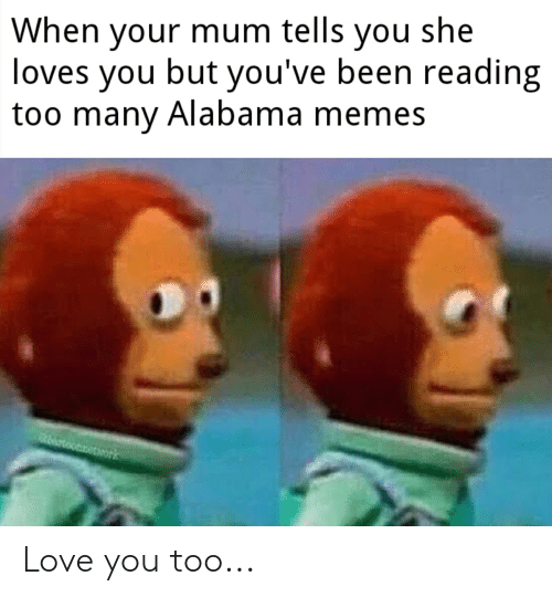Alabama Memes: When your mum tells you she  loves you but you've been reading  too many Alabama memes Love you too...