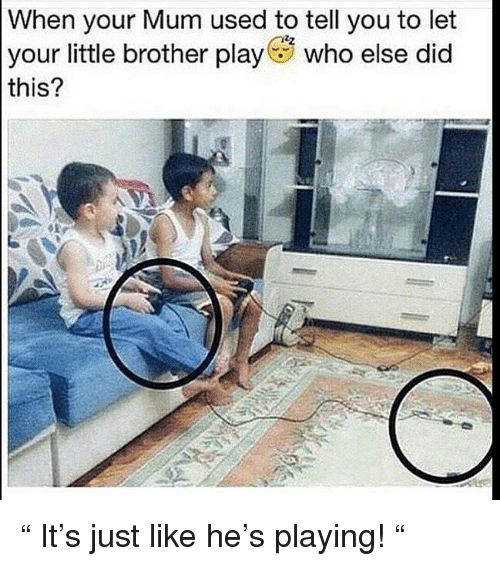 "Memes, Little Brother, and 🤖: When your Mum used to tell you to let  your little brother play who else did  this? "" It's just like he's playing! """