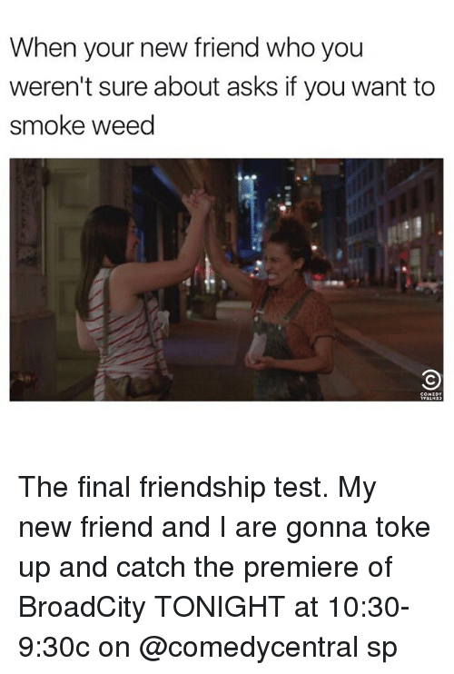 teste: When your new friend who you  weren't sure about asks if you want to  smoke weed The final friendship test. My new friend and I are gonna toke up and catch the premiere of BroadCity TONIGHT at 10:30-9:30c on @comedycentral sp