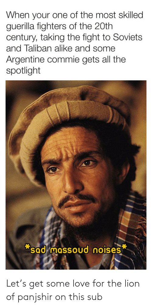argentine: When your one of the most skilled  guerilla fighters of the 20th  century, taking the fight to Soviets  and Taliban alike and some  Argentine commie gets all the  spotlight  *sad massoud noises Let's get some love for the lion of panjshir on this sub