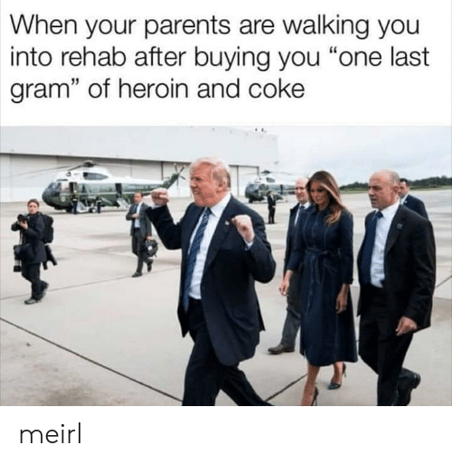 "Heroin, Parents, and MeIRL: When your parents are walking you  into rehab after buying you ""one last  gram"" of heroin and coke meirl"