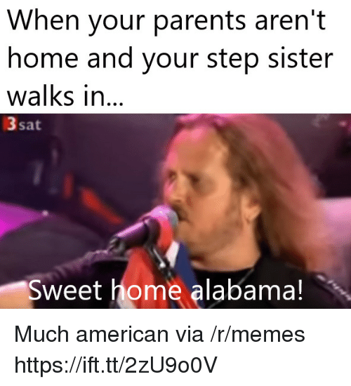 sweet home alabama: When your parents aren't  home and your step sister  walks in...  3 sat  Sweet home alabama! Much american via /r/memes https://ift.tt/2zU9o0V
