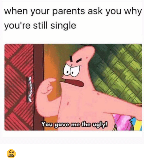 Funny, Parents, and Ugly: when your parents ask you why  you're still single  You gave me the ugly 😩