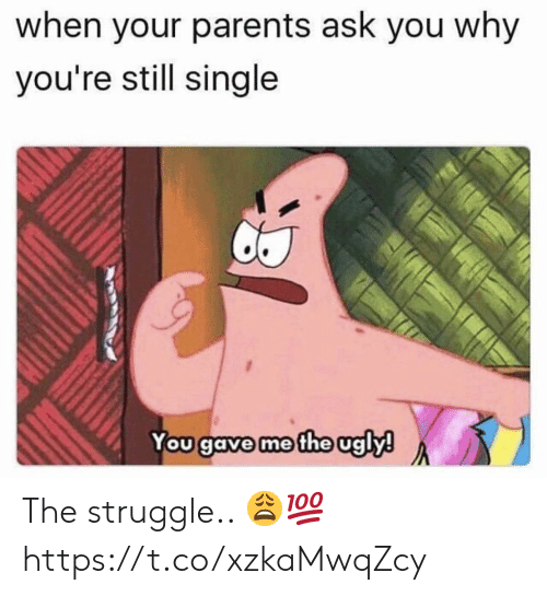 Still Single: when your parents ask you why  you're still single  You gave me the ugly! The struggle.. 😩💯 https://t.co/xzkaMwqZcy