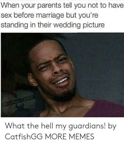 Dank, Marriage, and Memes: When your parents tell you not to have  sex before marriage but you're  standing in their wedding picture What the hell my guardians! by CatfishGG MORE MEMES