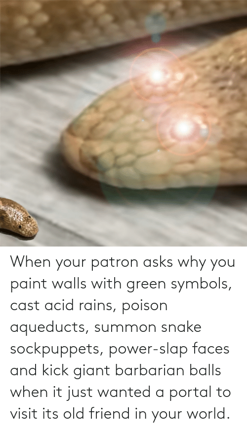 poison: When your patron asks why you paint walls with green symbols, cast acid rains, poison aqueducts, summon snake sockpuppets, power-slap faces and kick giant barbarian balls when it just wanted a portal to visit its old friend in your world.