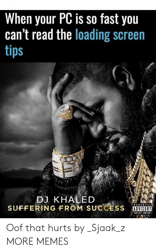 Dank, DJ Khaled, and Memes: When your PC is so fast you  can't read the loading screen  tips  DJ KHALED  SUFFERING FROM  SUCCESS  İUNⅢ  ADVISORY  EXPLICIT CONTENT Oof that hurts by _Sjaak_z MORE MEMES