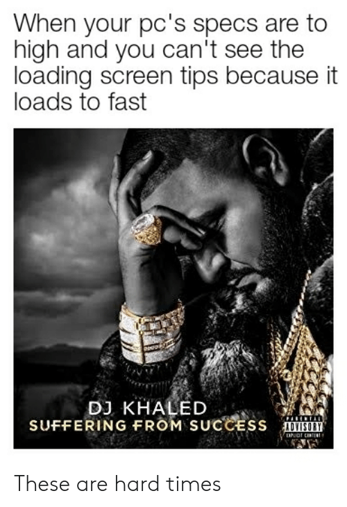 DJ Khaled, Dank Memes, and Khaled: When your pc's specs are to  high and you can't see the  loading screen tips because it  loads to fast  DJ KHALED  SUFFERING FROM SUCCESS  ADVISORY These are hard times