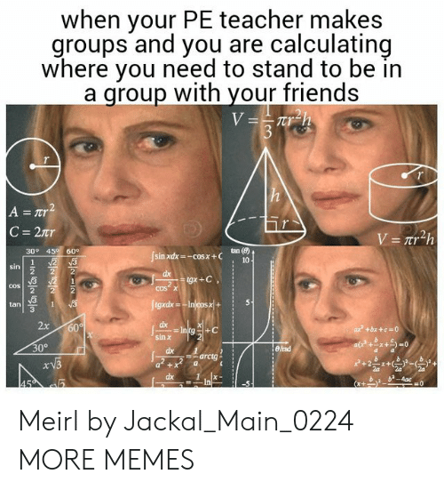 B. B.: when your PE teacher makes  groups and you are calculating  where you need to stand to be in  a qroup with your friends  tan (8)  30° 45 60  cos  cos  tan  3  dx  2  30°  arctg  dx1  b b-4ac Meirl by Jackal_Main_0224 MORE MEMES