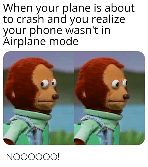 Phone, Airplane, and Crash: When your plane is about  to crash and you realize  your phone wasn't in  Airplane mode NOOOOOO!