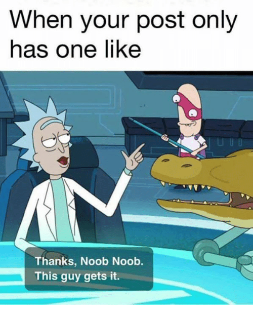 noobness: When your post only  has one like  Thanks, Noob Noob.  This guy gets it.