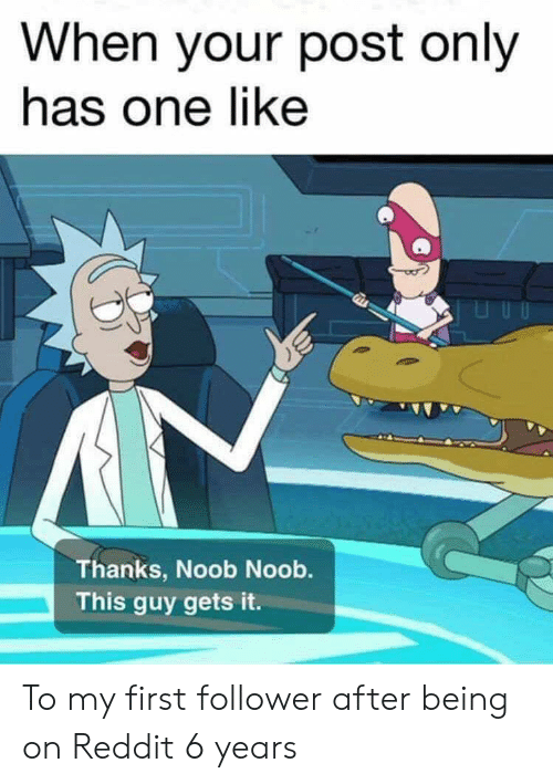 follower: When your post only  has one like  Thanks, Noob Noob.  This guy gets it. To my first follower after being on Reddit 6 years