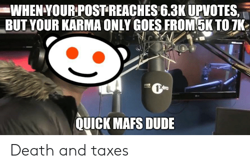 3K Upvotes: WHEN YOUR POSTREACHES 6.3K UPVOTES,  BUT YOUR KARMA ONLY GOES FROM5K TO 7K  KADIO  QUICK MAFS DUDE Death and taxes