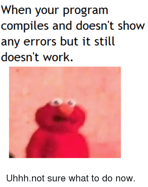 Work, Now, and Show: When your progranm  compiles and doesn't show  any errors but it still  doesn't work. Uhhh.not sure what to do now.