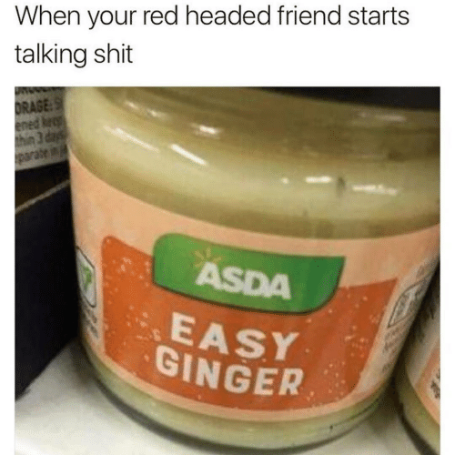 thin: When your red headed friend starts  talking shit  DRAGE:S  ened keep  thin 3 days  parate in  ASDA  EASY  GINGER