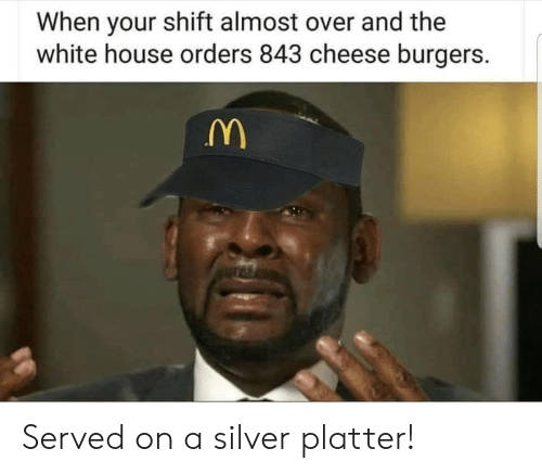 White House, House, and Silver: When your shift almost over and the  white house orders 843 cheese burgers. Served on a silver platter!