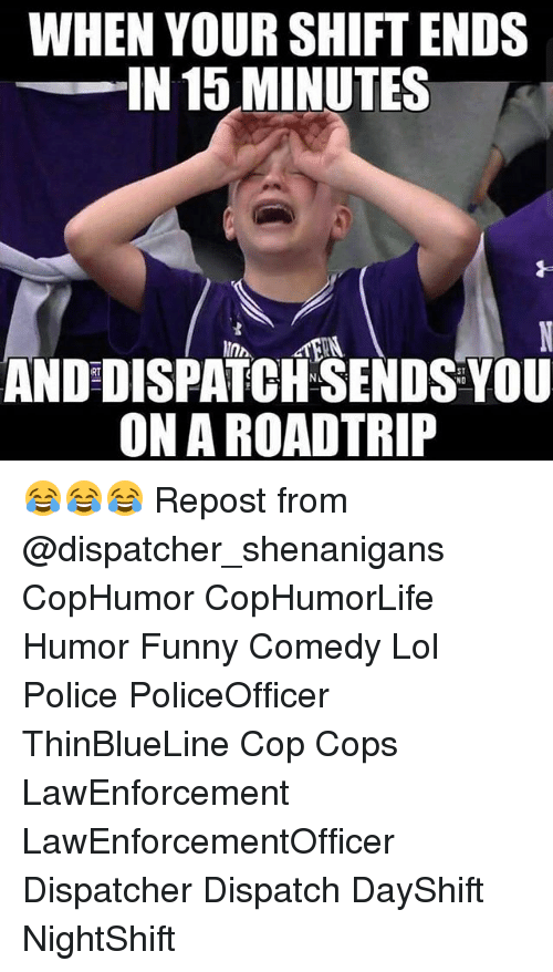 Funny, Lol, and Memes: WHEN YOUR SHIFT ENDS  IN 15 MINUTES  ANDDISPATCHSENDS NO  YOU  ONA ROAD TRIP 😂😂😂 Repost from @dispatcher_shenanigans CopHumor CopHumorLife Humor Funny Comedy Lol Police PoliceOfficer ThinBlueLine Cop Cops LawEnforcement LawEnforcementOfficer Dispatcher Dispatch DayShift NightShift