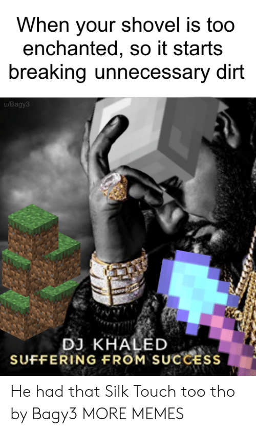 It Starts: When your shovel is too  enchanted, so it starts  breaking unnecessary dirt  u/Bagy3  DJ KHALED  SUFFERING FROM SUCCESS He had that Silk Touch too tho by Bagy3 MORE MEMES