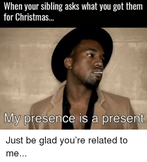 Got Them: When your sibling asks what you got them  for Christmas...  My presence is a present Just be glad you're related to me...