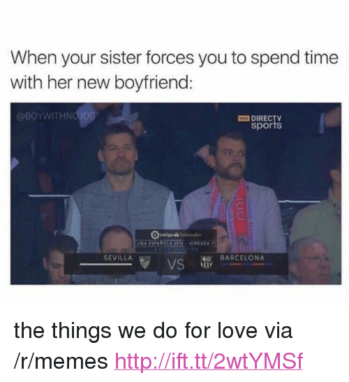 """Barcelona, Love, and Memes: When your sister forces you to spend time  with her new boyfriend:  @BOYWITHNO JOB  O DIREC  sports  SEVILLA  HE BARCELONA <p>the things we do for love via /r/memes <a href=""""http://ift.tt/2wtYMSf"""">http://ift.tt/2wtYMSf</a></p>"""